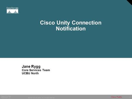 1 © 2005 Cisco Systems, Inc. All rights reserved. Session Number Presentation_ID Cisco Public Cisco Unity Connection Notification Jane Rygg Core Services.