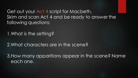 Get out your Act 4 script for Macbeth. Skim and scan Act 4 and be ready to answer the following questions: 1.What is the setting? 2.What characters are.