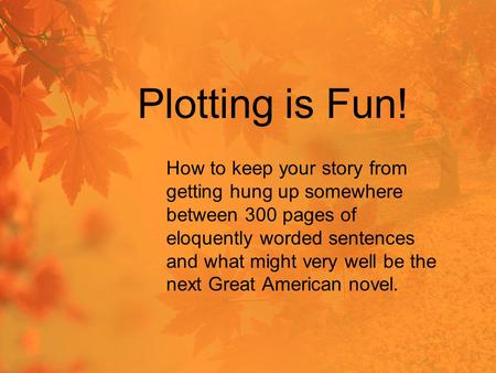 Plotting is Fun! How to keep your story from getting hung up somewhere between 300 pages of eloquently worded sentences and what might very well be the.