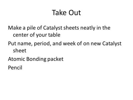 Take Out Make a pile of Catalyst sheets neatly in the center of your table Put name, period, and week of on new Catalyst sheet Atomic Bonding packet Pencil.