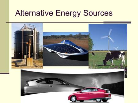 Alternative Energy Sources. Hydrogen Fuel Cell Vehicle A device that combines Hydrogen and oxygen are to produce electricity. The electricity is used.