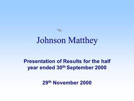 Presentation of Results for the half year ended 30 th September 2000 29 th November 2000 Johnson Matthey E.