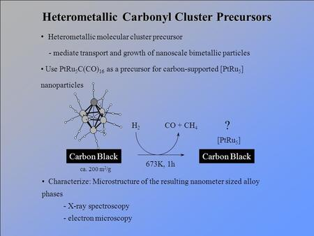 Heterometallic Carbonyl Cluster Precursors Heterometallic molecular cluster precursor - mediate transport and growth of nanoscale bimetallic particles.