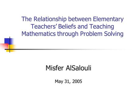 The Relationship between Elementary Teachers' Beliefs and Teaching Mathematics through Problem Solving Misfer AlSalouli May 31, 2005.