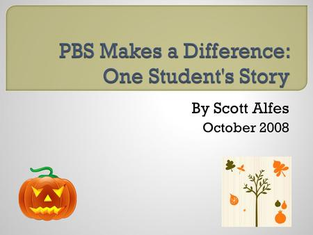 By Scott Alfes October 2008.  I am Scott, an 8th grader  I've been to schools that use PBS and schools that don't  I have Bipolar Disorder and Tourette's.
