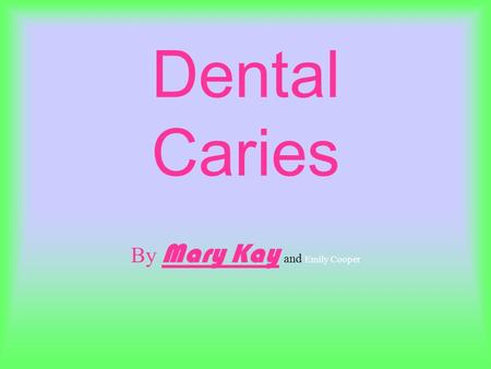Dental Caries By Mary Kay and Emily Cooper. What is Dental Caries Another word for tooth decay Formed from the accumulation of dental plaque.