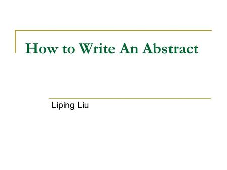 How to Write An Abstract Liping Liu. Introduction An abstract is a short summary of your completed research. If done well, it makes the reader want to.