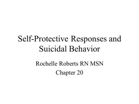 Self-Protective Responses and Suicidal Behavior Rochelle Roberts RN MSN Chapter 20.