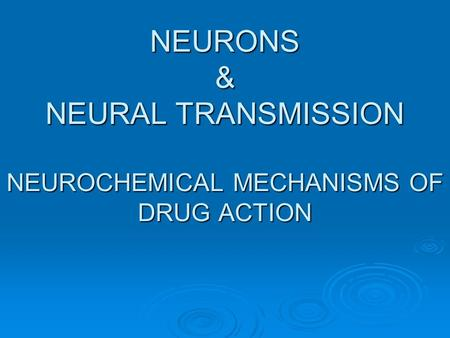 NEURONS & NEURAL TRANSMISSION NEUROCHEMICAL MECHANISMS OF DRUG ACTION