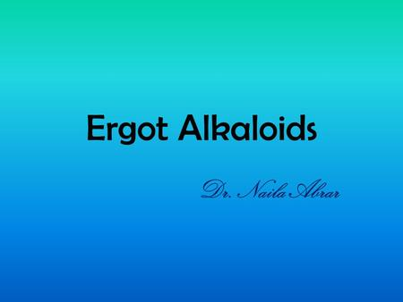 Ergot Alkaloids Dr. Naila Abrar. LEARNING OBJECTIVES After this session, you should be able to: know the source and classification of ergot alkaloids;