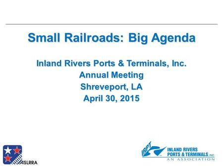 Small Railroads: Big Agenda Inland Rivers Ports & Terminals, Inc. Annual Meeting Shreveport, LA April 30, 2015.