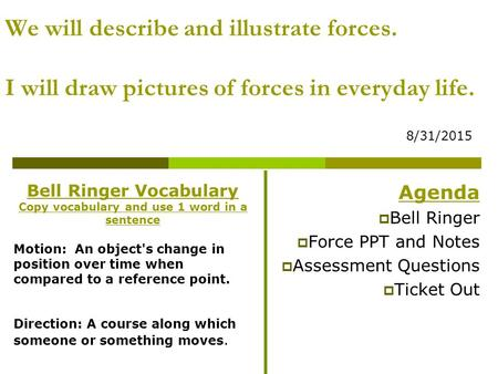 We will describe and illustrate forces. I will draw pictures of forces in everyday life. 8/31/2015 Agenda  Bell Ringer  Force PPT and Notes  Assessment.