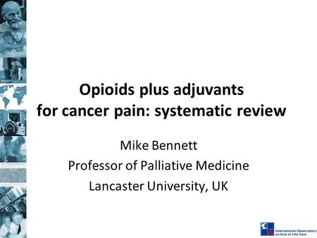 Opioids plus adjuvants for cancer pain: systematic review Mike Bennett Professor of Palliative Medicine Lancaster University, UK.