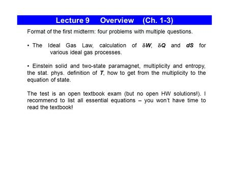 Lecture 9 Overview (Ch. 1-3) Format of the first midterm: four problems with multiple questions. The Ideal Gas Law, calculation of  W,  Q and dS for.