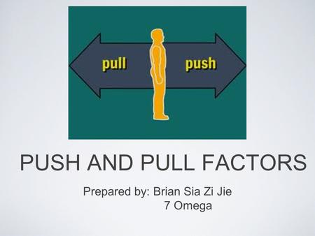 PUSH AND PULL FACTORS Prepared by: Brian Sia Zi Jie 7 Omega.