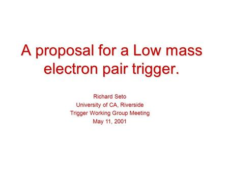 A proposal for a Low mass electron pair trigger. Richard Seto University of CA, Riverside Trigger Working Group Meeting May 11, 2001.