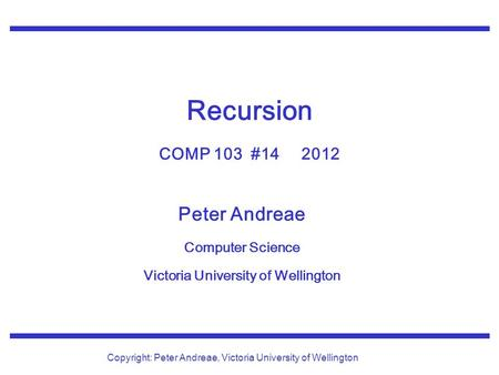 Peter Andreae Computer Science Victoria University of Wellington Copyright: Peter Andreae, Victoria University of Wellington Recursion COMP 103 #14 2012.