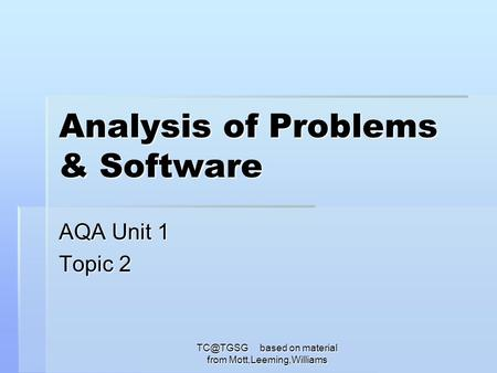 based on material from Mott,Leeming,Williams Analysis of Problems & Software AQA Unit 1 Topic 2.