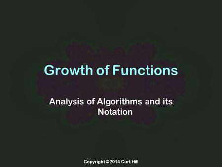 Copyright © 2014 Curt Hill Growth of Functions Analysis of Algorithms and its Notation.