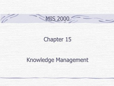 MIS 2000 Chapter 15 Knowledge Management. Outline Knowledge Explicit and Tacit Knowledge Knowledge Management Activities Computer-Aided Design/Manufacturing.