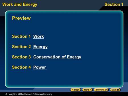 Work and EnergySection 1 © Houghton Mifflin Harcourt Publishing Company Preview Section 1 WorkWork Section 2 EnergyEnergy Section 3 Conservation of EnergyConservation.