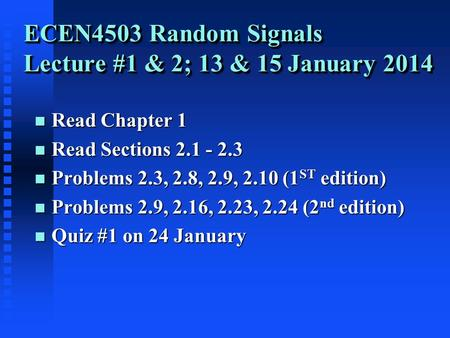 ECEN4503 Random Signals Lecture #1 & 2; 13 & 15 January 2014 n Read Chapter 1 n Read Sections 2.1 - 2.3 n Problems 2.3, 2.8, 2.9, 2.10 (1 ST edition) n.