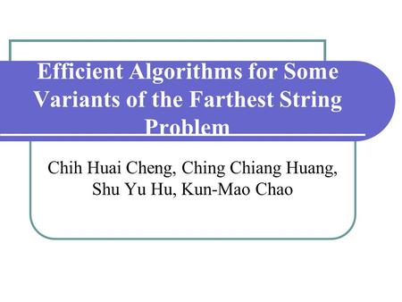 Efficient Algorithms for Some Variants of the Farthest String Problem Chih Huai Cheng, Ching Chiang Huang, Shu Yu Hu, Kun-Mao Chao.