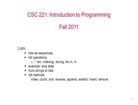 1 CSC 221: Introduction to Programming Fall 2011 Lists  lists as sequences  list operations +, *, len, indexing, slicing, for-in, in  example: dice.