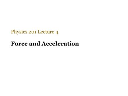 Force and Acceleration Physics 201 Lecture 4. Only the net unbalanced force counts Newton recognized that the effect of every force is always captured.
