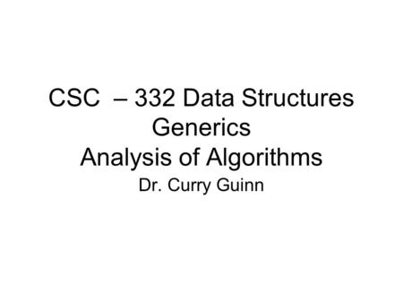 CSC – 332 Data Structures Generics Analysis of Algorithms Dr. Curry Guinn.