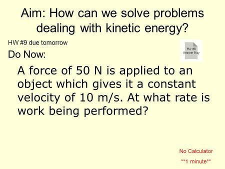 Aim: How can we solve problems dealing with kinetic energy? Do Now: A force of 50 N is applied to an object which gives it a constant velocity of 10 m/s.
