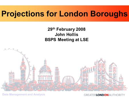 Data Management and Analysis 29 th February 2008 John Hollis BSPS Meeting at LSE Data Management and Analysis Projections for London Boroughs.