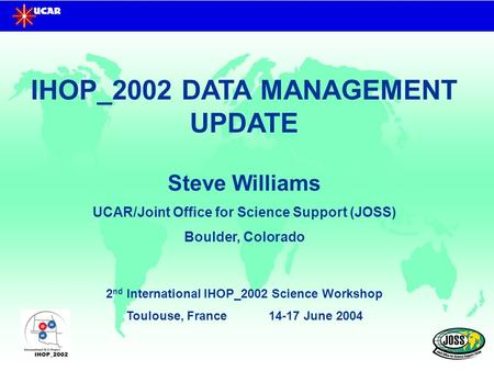 IHOP_2002 DATA MANAGEMENT UPDATE Steve Williams UCAR/Joint Office for Science Support (JOSS) Boulder, Colorado 2 nd International IHOP_2002 Science Workshop.