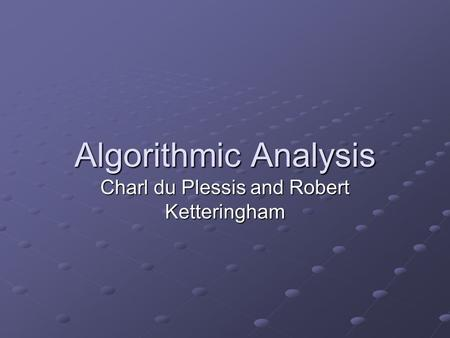 Algorithmic Analysis Charl du Plessis and Robert Ketteringham.