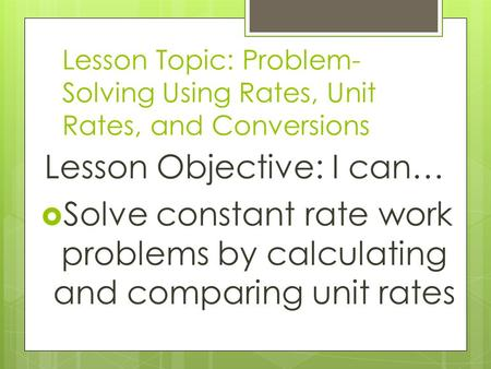 Lesson Topic: Problem- Solving Using Rates, Unit Rates, and Conversions Lesson Objective: I can…  Solve constant rate work problems by calculating and.