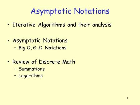 1 Asymptotic Notations Iterative Algorithms and their analysis Asymptotic Notations –Big O,  Notations Review of Discrete Math –Summations –Logarithms.