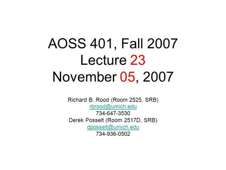 AOSS 401, Fall 2007 Lecture 23 November 05, 2007 Richard B. Rood (Room 2525, SRB) 734-647-3530 Derek Posselt (Room 2517D, SRB)