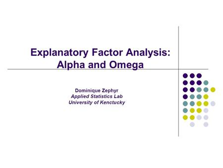 Explanatory Factor Analysis: Alpha and Omega Dominique Zephyr Applied Statistics Lab University of Kenctucky.