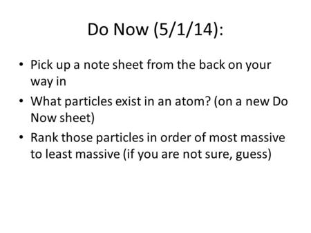 Do Now (5/1/14): Pick up a note sheet from the back on your way in What particles exist in an atom? (on a new Do Now sheet) Rank those particles in order.