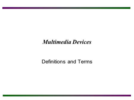 Multimedia Devices Definitions and Terms. Chapter Objectives After completing this chapter you will: Understand various CD and DVD technologies. Understand.