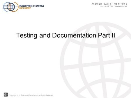 Copyright 2010, The World Bank Group. All Rights Reserved. Testing and Documentation Part II.