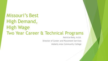 Missouri's Best High Demand, High Wage Two Year Career & Technical Programs Patricia Riely, M.Ed. Director of Career and Placement Services Moberly Area.