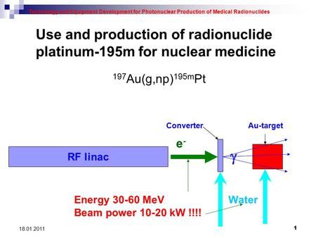 1 18.01.2011 Use and production of radionuclide platinum-195m for nuclear medicine Technology and Equipment Development for Photonuclear Production of.