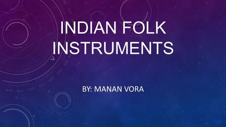 INDIAN FOLK INSTRUMENTS BY: MANAN VORA. JALTARANG  The Jaltarang is a precussion instrument  It is played with two sticks  Two sticks are hit on bowls.