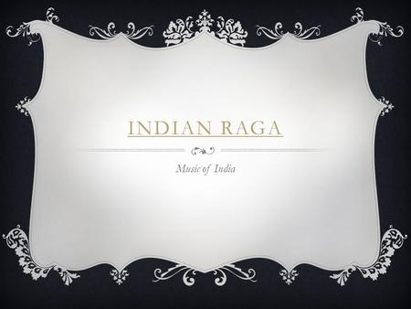 INDIAN RAGA Music of India. ABOUT INDIA INDIA THREE COMPONENTS  The melody – made up on the spot using notes of a particular rag (similar to a scale.