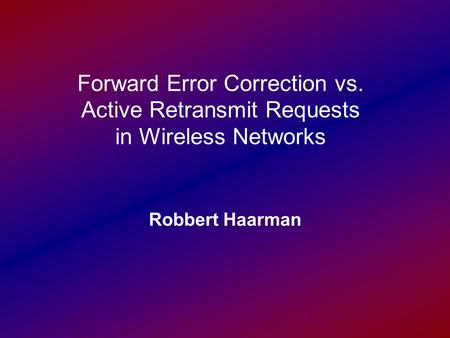 Forward Error Correction vs. Active Retransmit Requests in Wireless Networks Robbert Haarman.