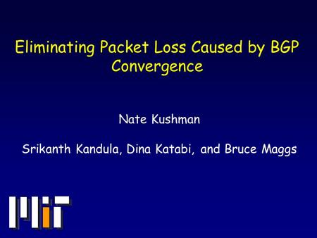 Eliminating Packet Loss Caused by BGP Convergence Nate Kushman Srikanth Kandula, Dina Katabi, and Bruce Maggs.
