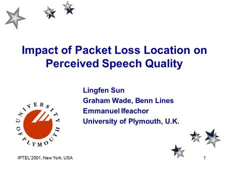 IPTEL'2001, New York, USA1 Lingfen Sun Graham Wade, Benn Lines Emmanuel Ifeachor University of Plymouth, U.K. Impact of Packet Loss Location on Perceived.