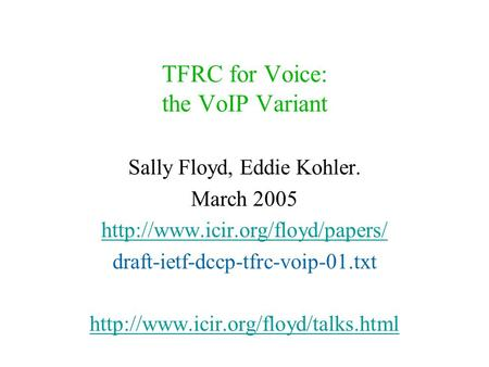TFRC for Voice: the VoIP Variant Sally Floyd, Eddie Kohler. March 2005  draft-ietf-dccp-tfrc-voip-01.txt