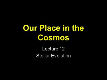 Our Place in the Cosmos Lecture 12 Stellar Evolution.